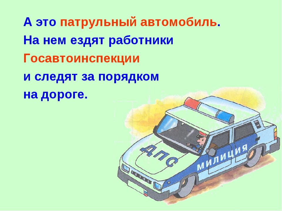 А это патрульный автомобиль. На нем ездят работники Госавтоинспекции и следят...
