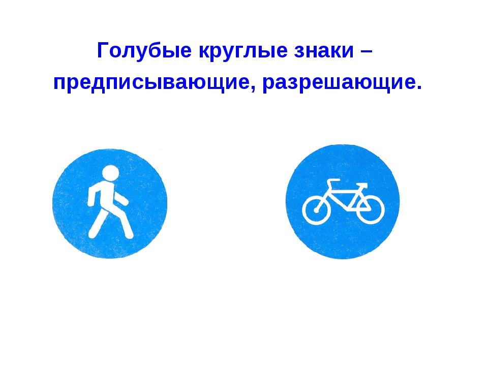 Голубые круглые знаки – предписывающие, разрешающие.