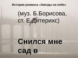 История романса «Звезды на небе» (муз. Б.Борисова, ст. Е.Дитерихс) Снился мне