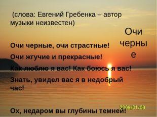 Очи черные (слова: Евгений Гребенка – автор музыки неизвестен)  Очи черные,