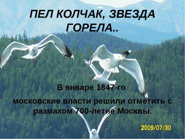 ПЕЛ КОЛЧАК, ЗВЕЗДА ГОРЕЛА.. В январе 1847-го московские власти решили отметит...