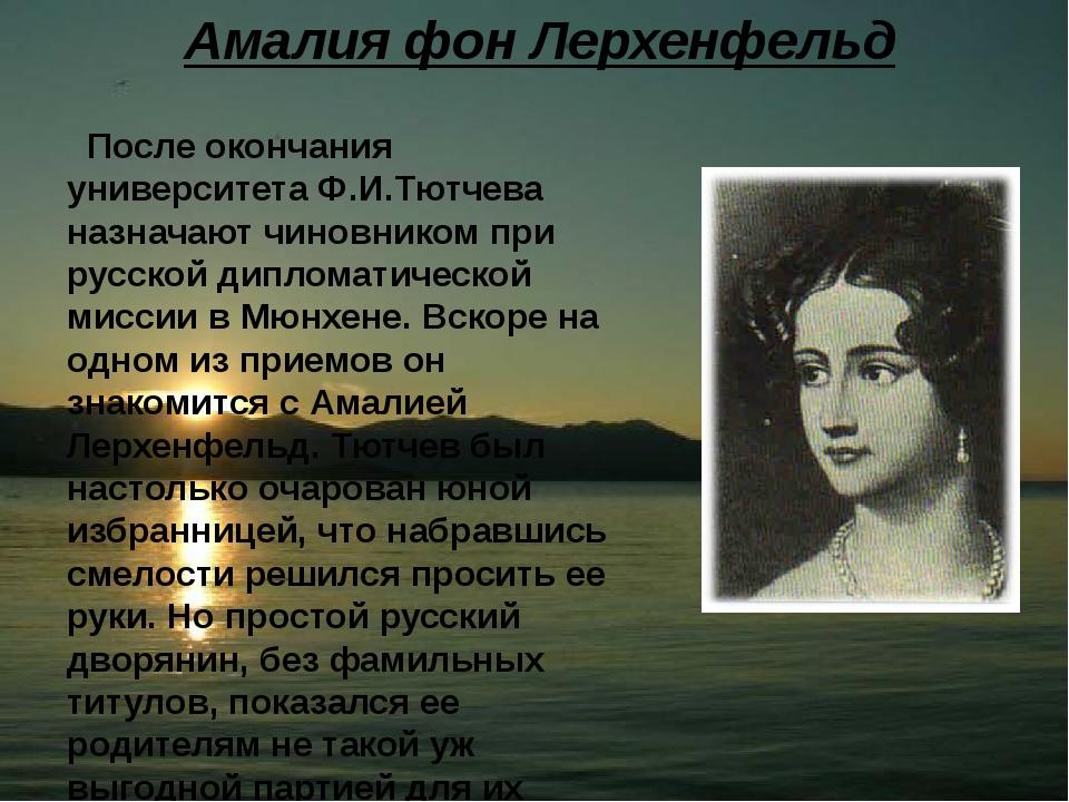 Амалия фон Лерхенфельд После окончания университета Ф.И.Тютчева назначают чин...