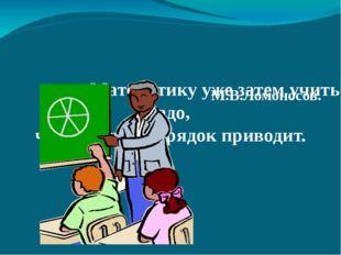 Математику уже затем учить надо, что она ум в порядок приводит. М.В.Ломоносов.