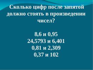 Сколько цифр после запятой должно стоять в произведении чисел? 8,6 и 0,95 24