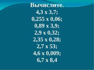 Вычислите. 4,3 х 3,7; 0,255 х 0,06; 0,89 х 3,9; 2,9 х 0,32; 2,35 х 0,28; 2,7