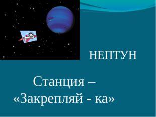 НЕПТУН Станция – «Закрепляй - ка»