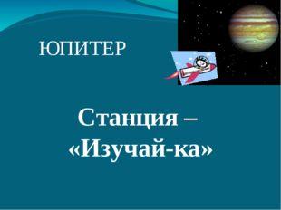 ЮПИТЕР Станция – «Изучай-ка»