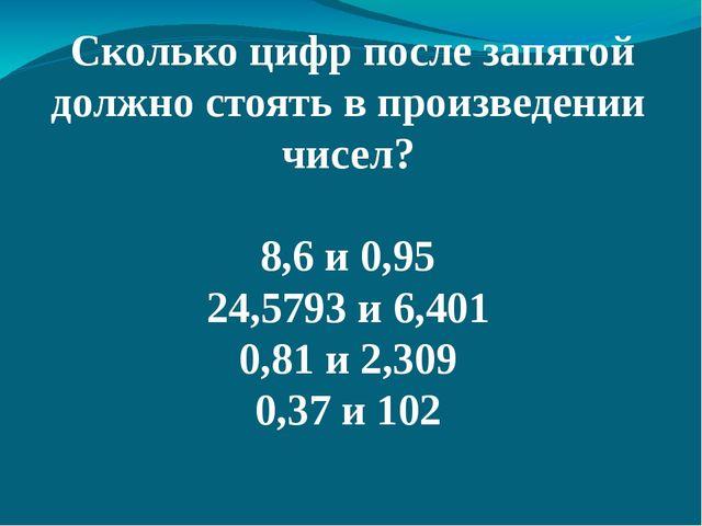 Сколько цифр после запятой должно стоять в произведении чисел? 8,6 и 0,95 24...