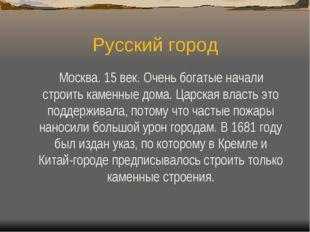 Русский город Москва. 15 век. Очень богатые начали строить каменные дома. Цар