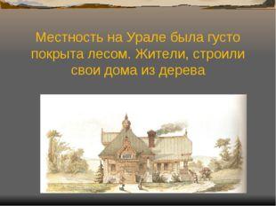 Местность на Урале была густо покрыта лесом. Жители, строили свои дома из дер