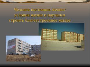 Человек постоянно меняет условия жизни и научился строить благоустроенное жилье