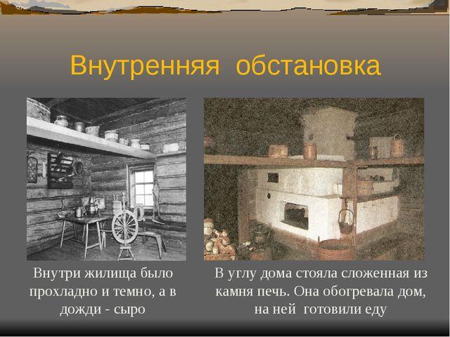 Внутренняя обстановка Внутри жилища было прохладно и темно, а в дожди - сыро...