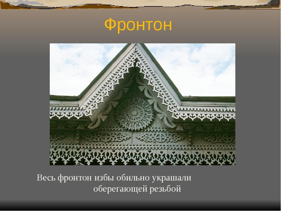 Фронтон Весь фронтон избы обильно украшали оберегающей резьбой