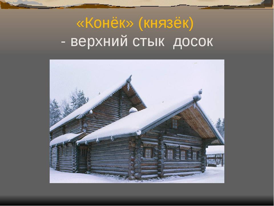 «Конёк» (князёк) - верхний стык досок
