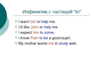 "Инфинитив с частицей ""to"" I want him to help me. I'd like John to help me. I"