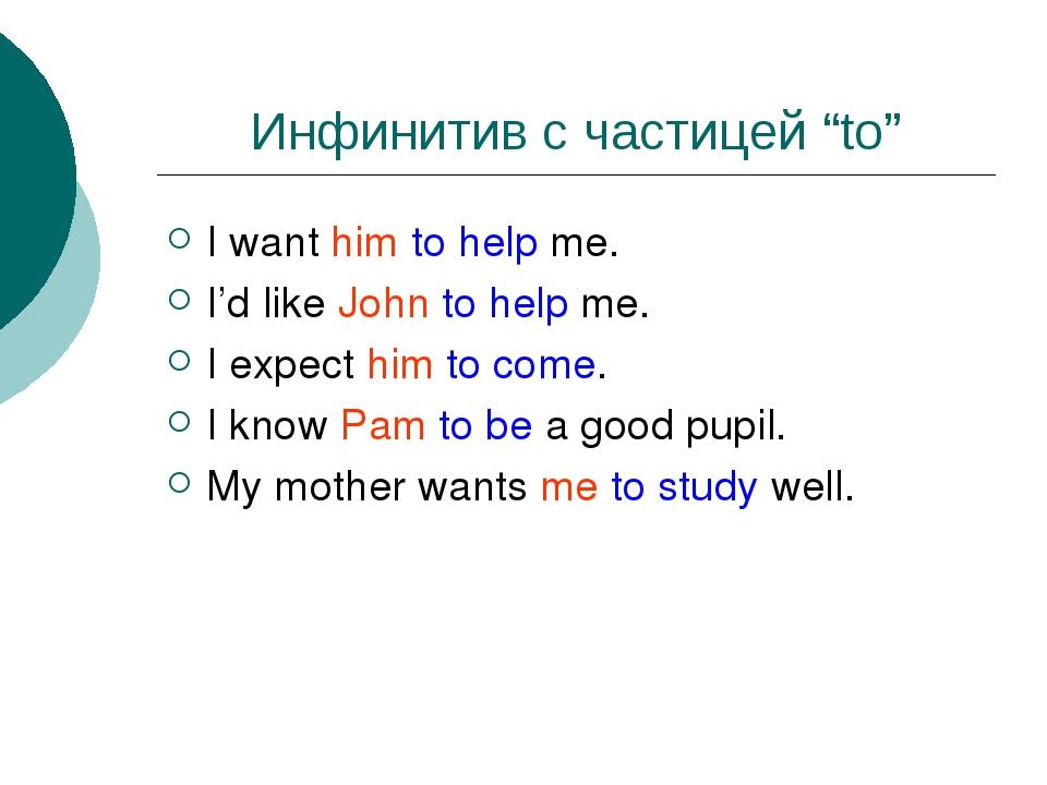 "Инфинитив с частицей ""to"" I want him to help me. I'd like John to help me. I..."