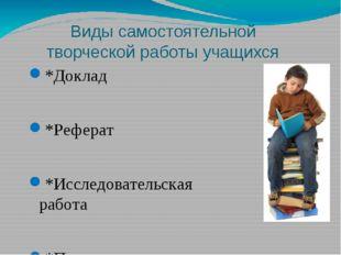 Виды самостоятельной творческой работы учащихся *Доклад *Реферат *Исследовате