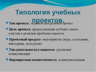Типология учебных проектов. Тип проекта : игровой или ролевой проект Цель пр