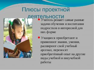 Плюсы проектной деятельности Учитель решает самые разные задачи обучения и во