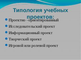Типология учебных проектов: Проектно –ориентированный Исследовательский проек