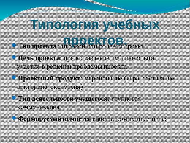 Типология учебных проектов. Тип проекта : игровой или ролевой проект Цель пр...