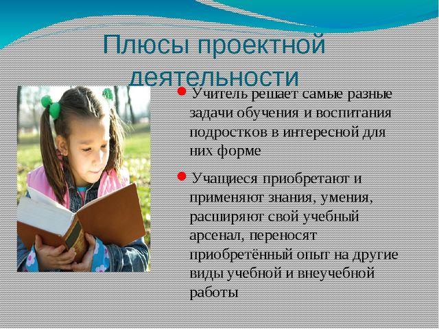 Плюсы проектной деятельности Учитель решает самые разные задачи обучения и во...