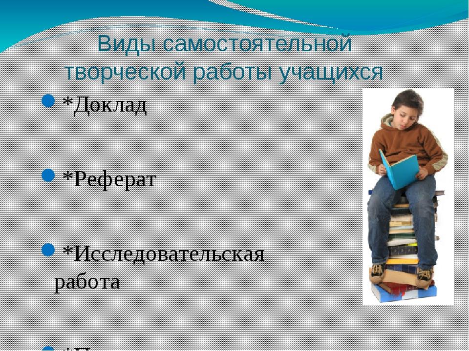 Виды самостоятельной творческой работы учащихся *Доклад *Реферат *Исследовате...