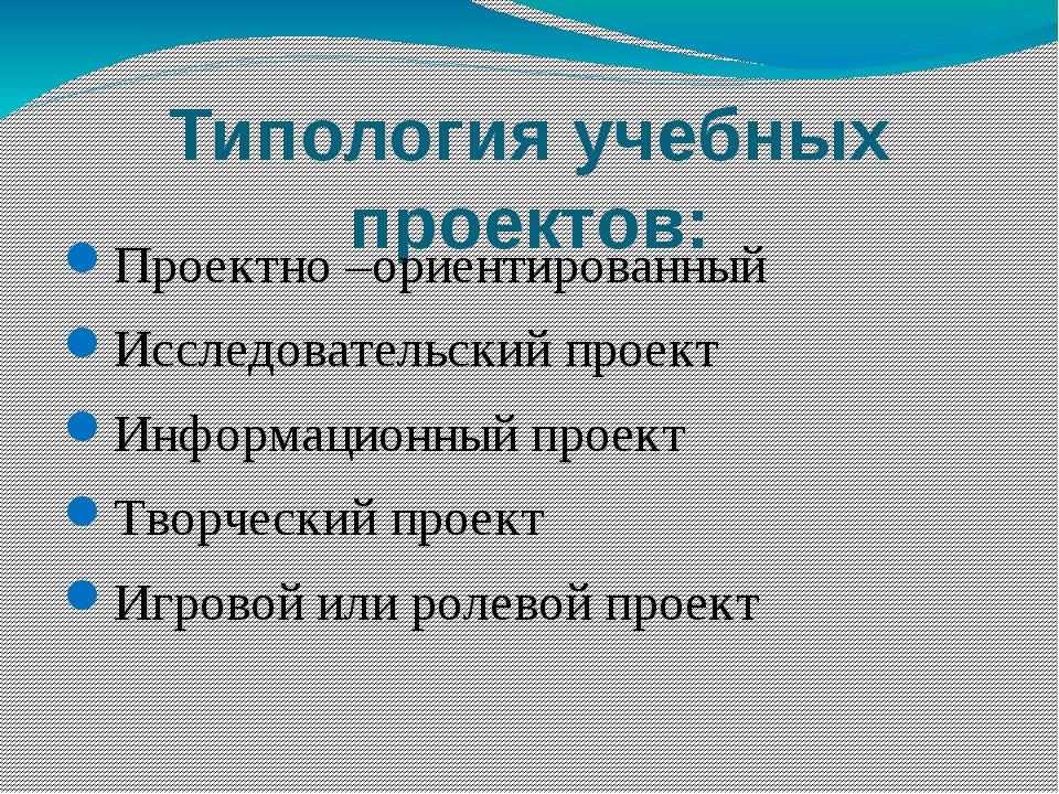 Типология учебных проектов: Проектно –ориентированный Исследовательский проек...