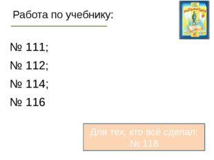 Работа по учебнику: № 111; № 112; № 114; № 116 Для тех, кто всё сделал: № 118