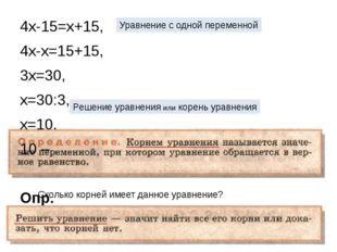 4х-15=х+15, 4х-х=15+15, 3х=30, х=30:3, х=10. 10 – Опр. Уравнение с одной пере