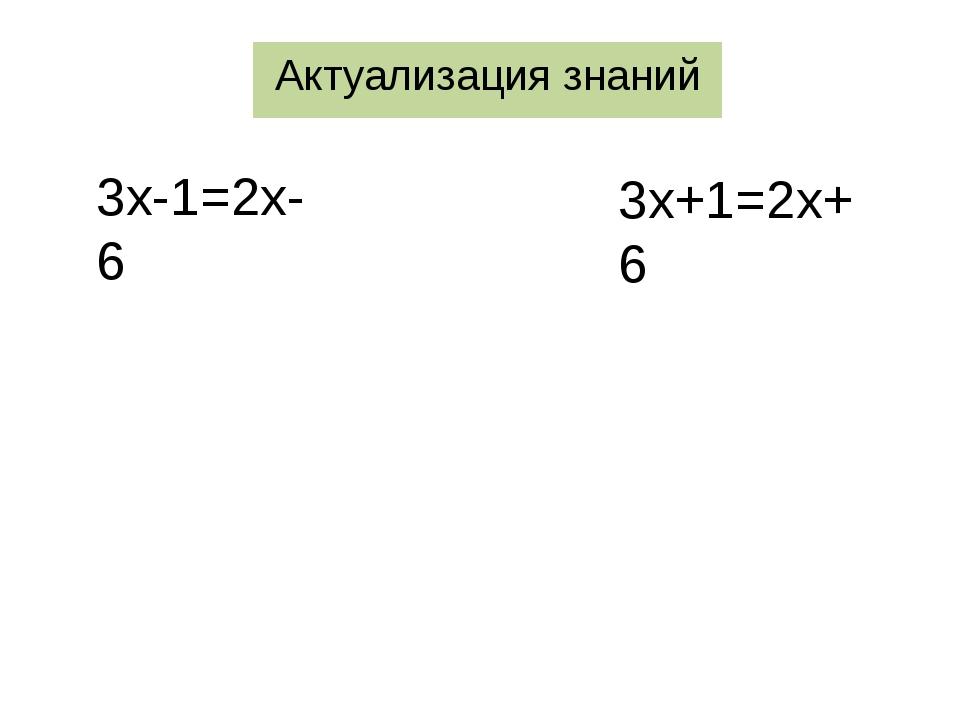 Актуализация знаний 3х-1=2х-6 3х+1=2х+6
