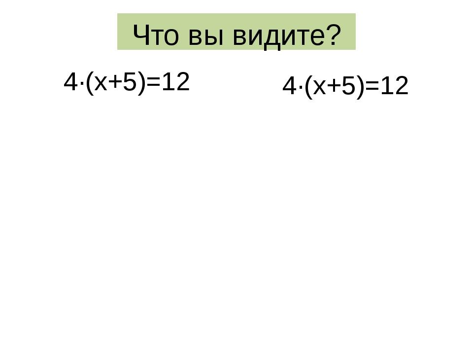 Что вы видите? 4·(х+5)=12 4·(х+5)=12