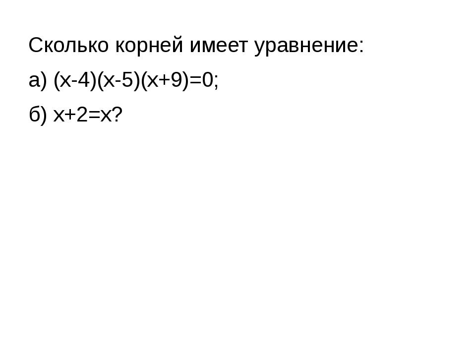 Сколько корней имеет уравнение: а) (х-4)(х-5)(х+9)=0; б) х+2=х?