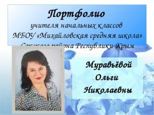 Портфолио учителя начальных классов МБОУ «Михайловская средняя школа» Сакског
