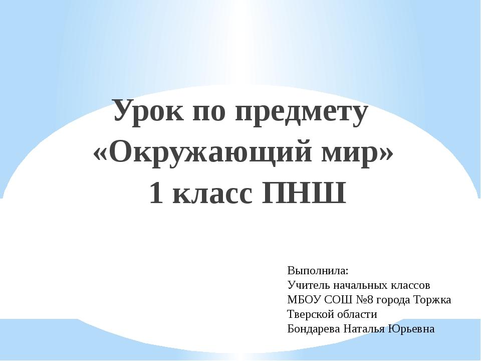Урок по предмету «Окружающий мир» 1 класс ПНШ Выполнила: Учитель начальных кл...