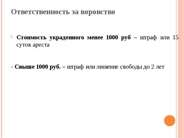Ответственность за воровство Стоимость украденного менее 1000 руб – штраф или...