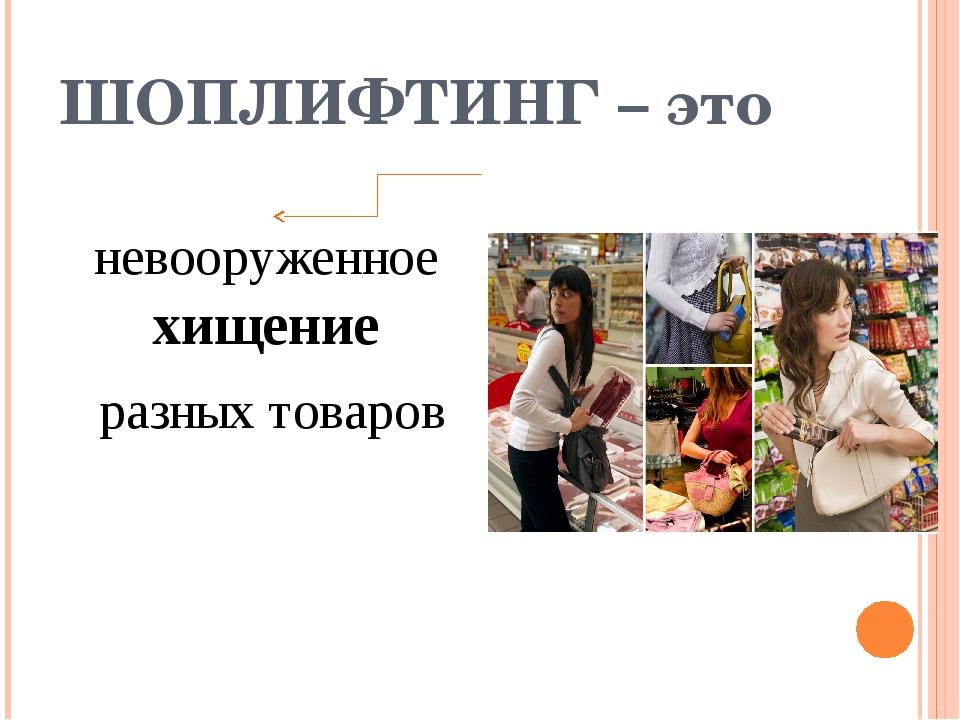 ШОПЛИФТИНГ – это невооруженное хищение разных товаров