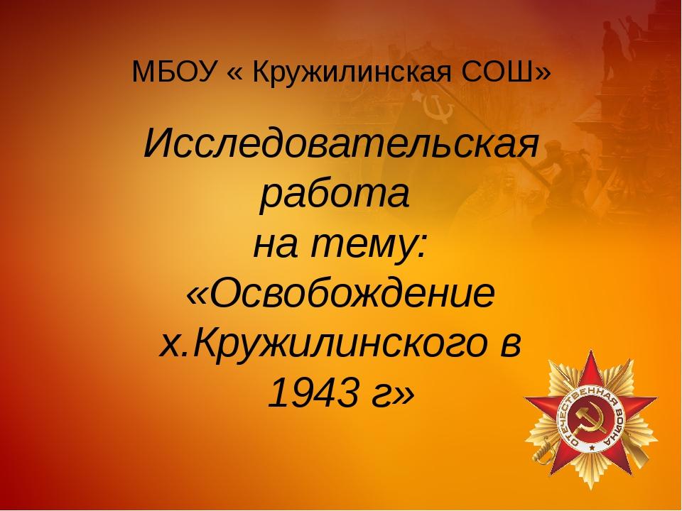 МБОУ « Кружилинская СОШ» Исследовательская работа на тему: «Освобождение х.Кр...