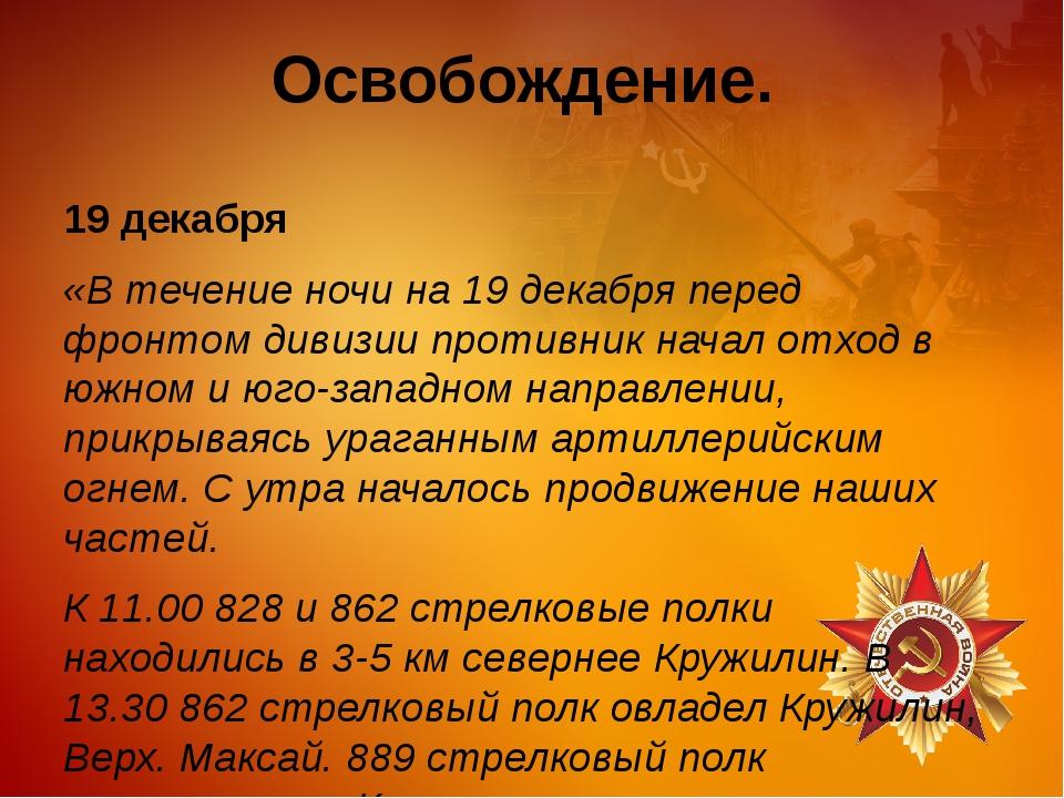 Освобождение. 19 декабря «В течение ночи на 19 декабря перед фронтом дивизии...