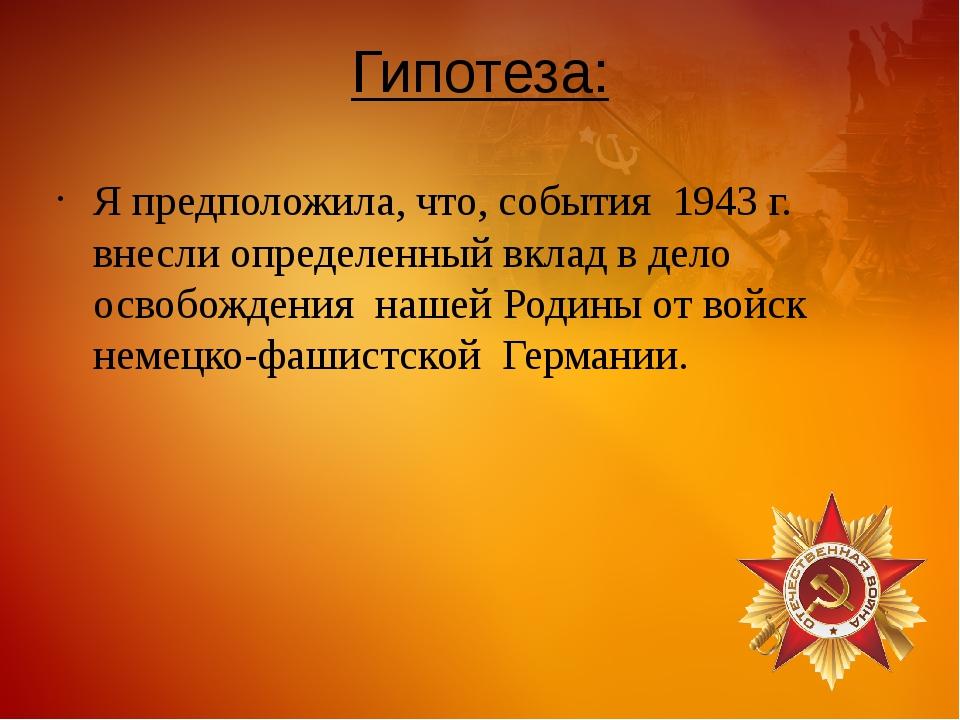 Гипотеза: Я предположила, что, события 1943 г. внесли определенный вклад в де...