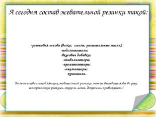 -резиновая основа (воски, смолы, растительные масла); -подсластители; -вкус