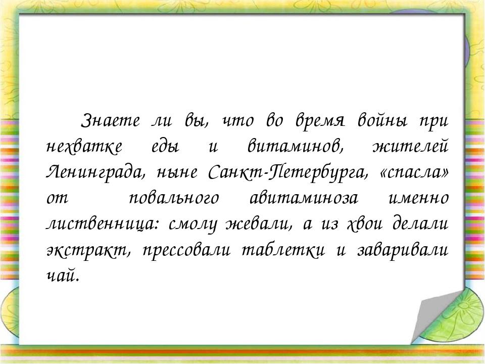 Знаете ли вы, что во время войны при нехватке еды и витаминов, жителей Ленин...