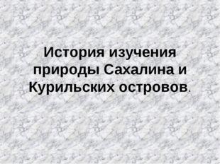 История изучения природы Сахалина и Курильских островов.