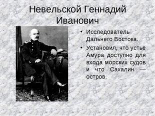 Невельской Геннадий Иванович Исследователь Дальнего Востока. Установил, что у