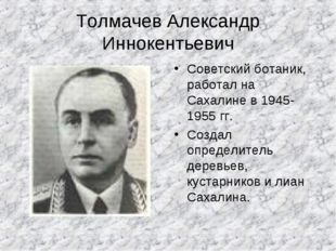 Толмачев Александр Иннокентьевич Советский ботаник, работал на Сахалине в 194