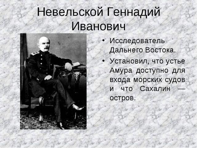 Невельской Геннадий Иванович Исследователь Дальнего Востока. Установил, что у...