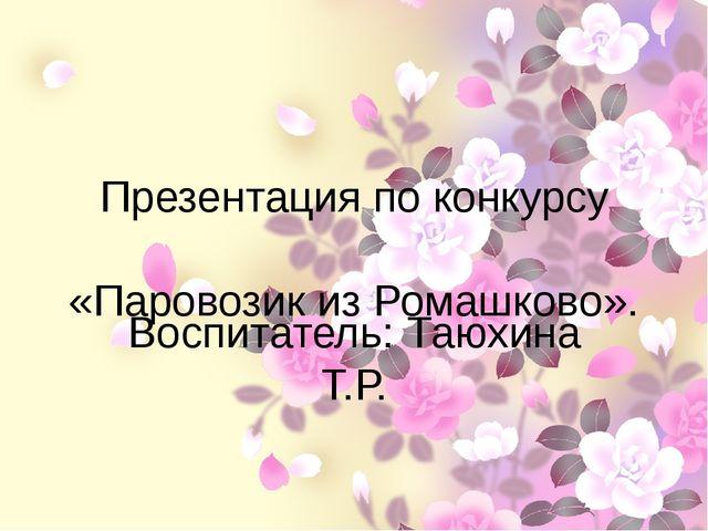 Презентация по конкурсу «Паровозик из Ромашково». Воспитатель: Таюхина Т.Р.