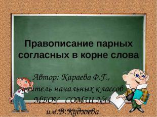 Правописание парных согласных в корне слова Автор: Караева Ф.Г., учитель нача