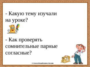 - Какую тему изучали на уроке? - Как проверять сомнительные парные согласные
