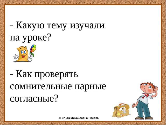 - Какую тему изучали на уроке? - Как проверять сомнительные парные согласные...